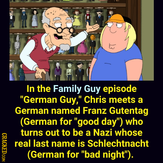 In the Family Guy episode German Guy, Chris meets a German named Franz Gutentag (German for good day) who turns out to be whose CRACKED.COM a Nazi