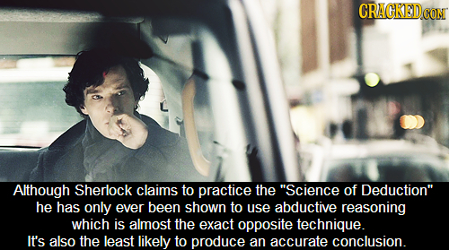 CRACKEDCO CONT Although Sherlock claims to practice the Science of Deduction he has only ever been shown to use abductive reasoning which is almost
