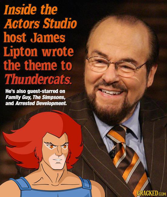 Inside the Actors Studio host James Lipton wrote the theme to Thundercats. He's also guest-starred on Family Guy, The Simpsons, and Arrested Developme