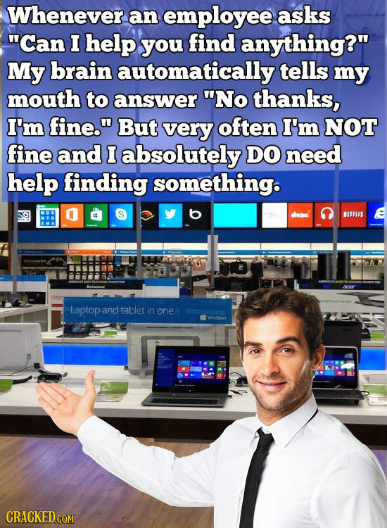 Whenever an employee asks Can I help you find anything? My brain automatically tells my mouth to answer No thanks, I'm fine. But very often I'm NO