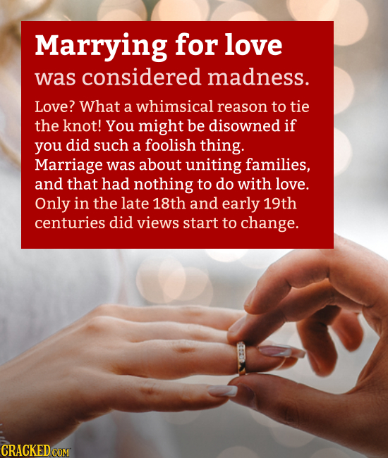 Marrying for love was considered madness. Love? What a whimsical reason to tie the knot! You might be disowned if you did such a foolish thing. Marria