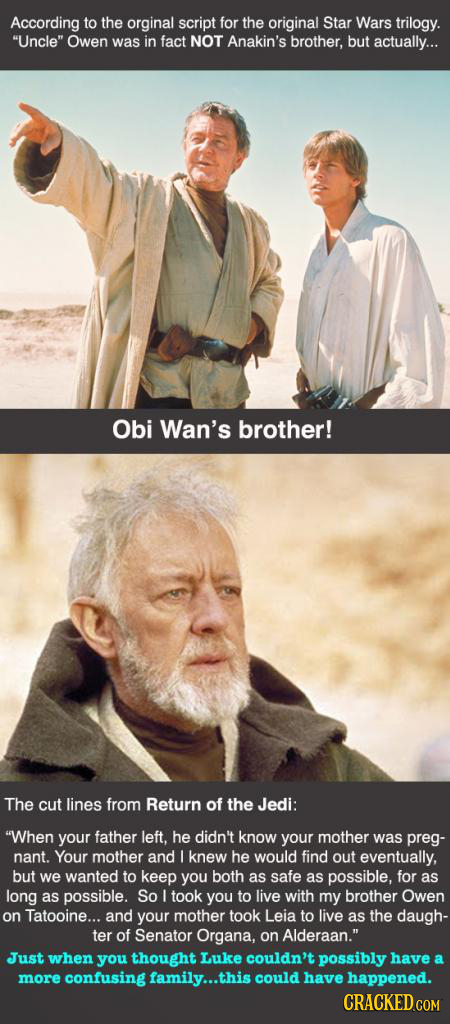 According to the orginal script for the original Star Wars trilogy. Uncle Owen was in fact NOT Anakin's brother, but actually... Obi Wan's brother!