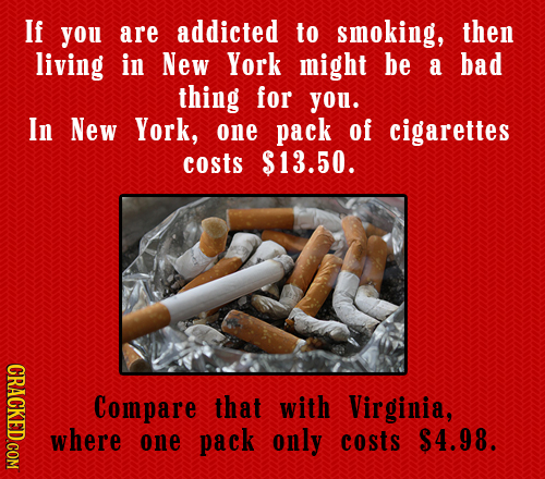 If you are addicted to smoking, then living in New York might be a bad thing for you. In New York, one pack of cigarettes costs $13.50. CRACKED.COM Co