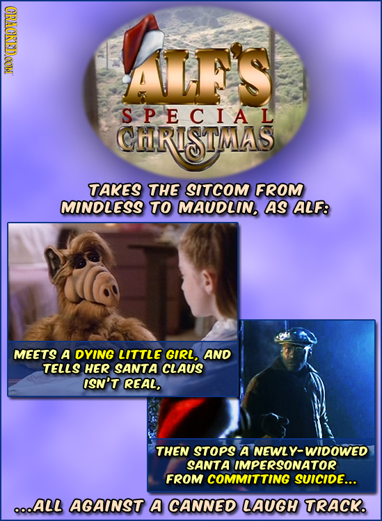 CRACKEDOON ALES SPECIAL CARISTMAS TAKES THE SITCOM FROM MINDLESS TO MAUDLIN. AS ALF: MEETS A DYING LITTLE GIRL, AND TELLS HER SANTA CLAUS ISN'T REAL,