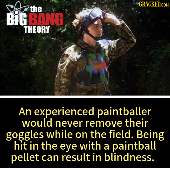 CRACKED.COM the BIG BANG THEORY An experienced paintballer would never remove their goggles while on the field. Being hit in the eye with a paintball
