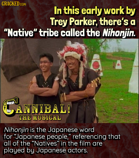 CRACKEDG COM In this early work by Trey Parker, there's a Native tribe called the Nihonjin. CANNIBAL! THE MUSICAL Nihonjin is the Japanese word for