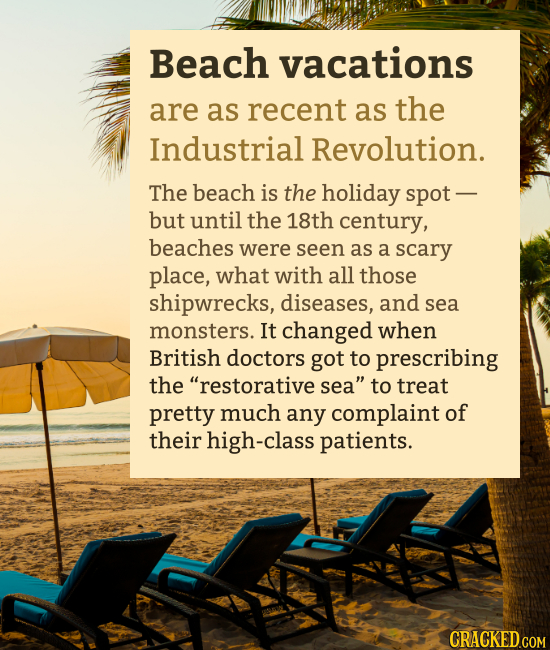 Beach vacations are as recent as the Industrial Revolution. The beach is the holiday spot - but until the 18th century, beaches were seen as a scary p