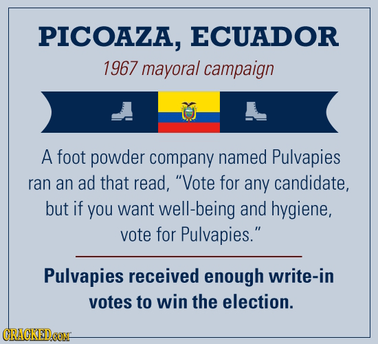 PICOAZA, ECUADOR 1967 mayoral campaign A foot powder company named Pulvapies ran an ad that read, Vote for any candidate, but if you want well-being