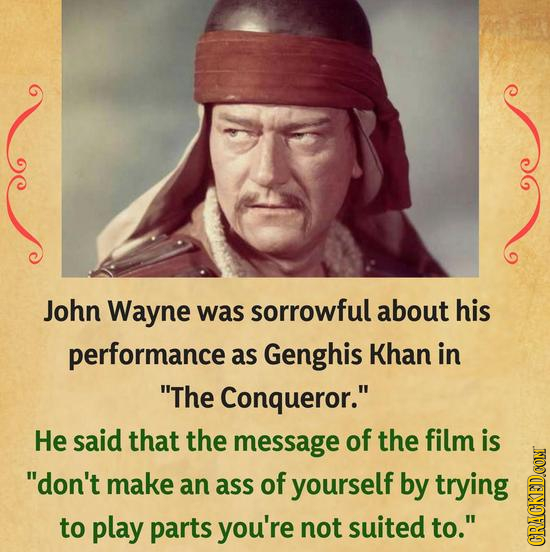 John Wayne was sorrowful about his performance as Genghis Khan in The Conqueror. He said that the message of the film is don't make an ass of yours