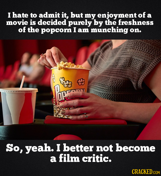 I hate to admit it, but my enjoyment of a movie is decided purely by the freshness of the popcorn I am munching on. opge So, yeah. I better not become