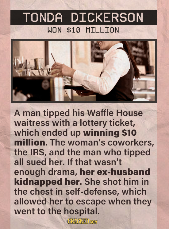 TONDA DICKERSON WON $10 MILLION A man tipped his Waffle House waitress with a lottery ticket, which ended up winning $10 million. The woman's coworker
