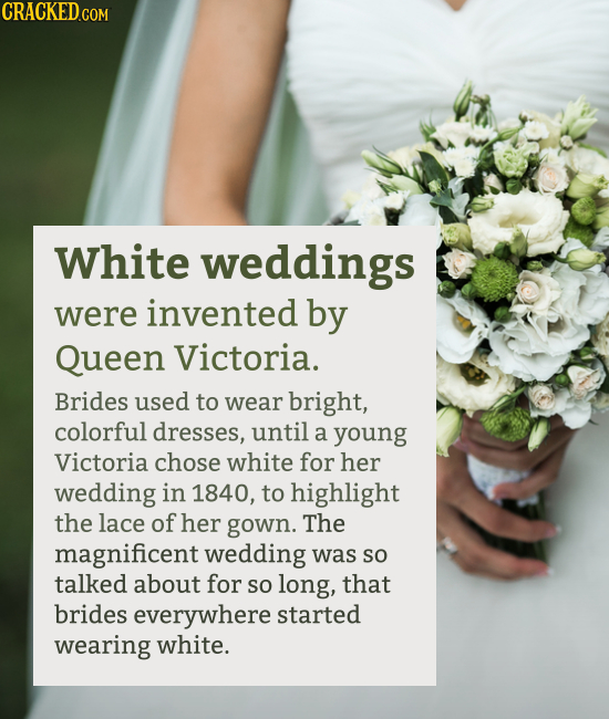 White weddings were invented by Queen Victoria. Brides used to wear bright, colorful dresses, until a young Victoria chose white for her w