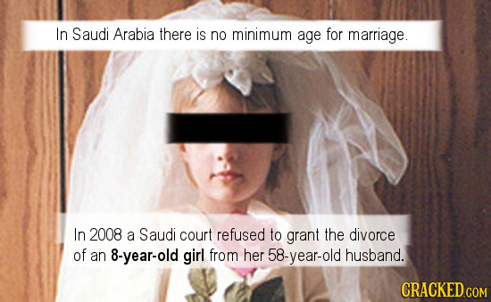 In Saudi Arabia there is no minimum age for marriage. In 2008 a Saudi court refused to grant the divorce of an 8-year-old girl from her 58-year-old hu
