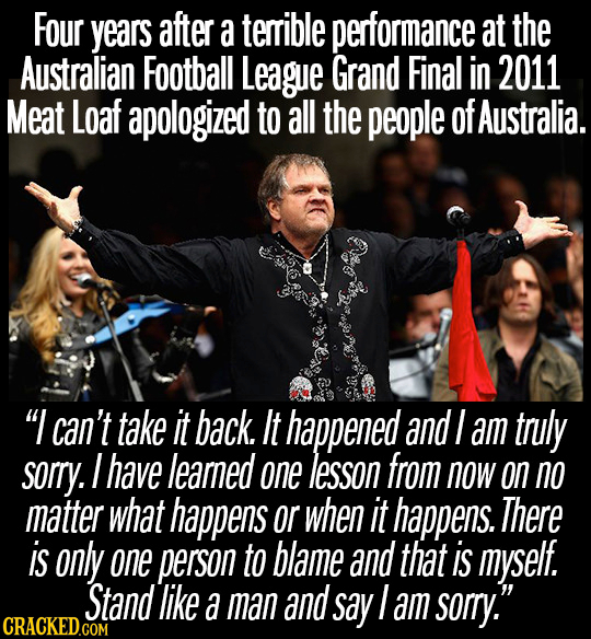 Four years after a terrible performance at the Australian Football League Grand Final in 2011 Meat Loaf apologized to all the people of Australia. I