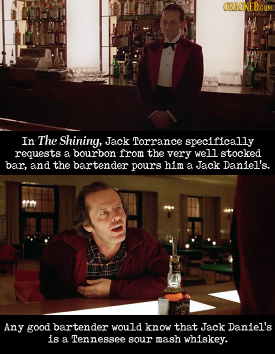 CRACKEDcO In The Shining, Jack Torrance specifically requests a bourbon from the very well stocked bar, and the bartender pours him a Jack Daniel's. A