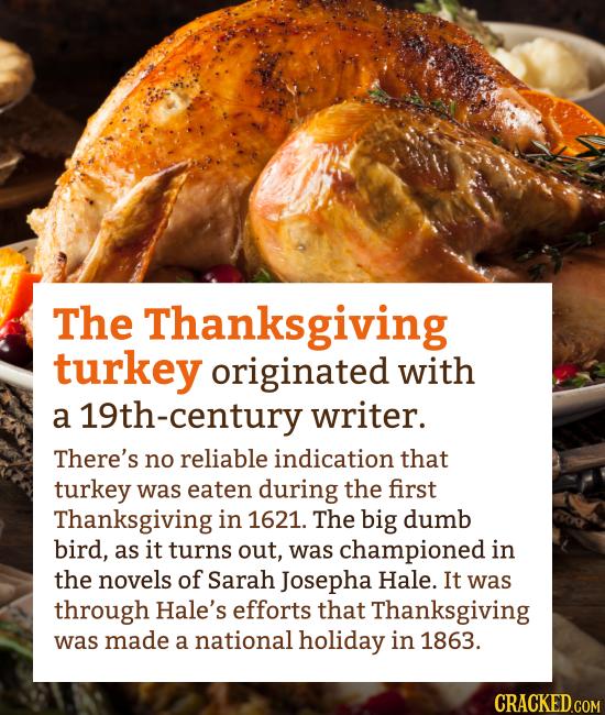 The Thanksgiving turkey originated with a 19th-century writer. There's no reliable indication that turkey was eaten during the first Thanksgiving in 1