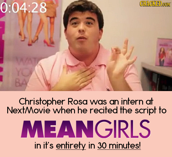 0:04:28 CRAGKEDCOM WAT YO BA Christopher Rosa was an intern at XtMovie when he recited the script to MEANGIRLS in it's entirety in 30 minutes!