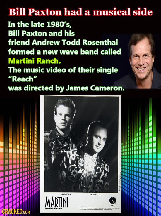 Bill Paxton had a musical side In the late 1980's, Bill Paxton and his friend Andrew Todd Rosenthal formed a new wave band called Martini Ranch. The m