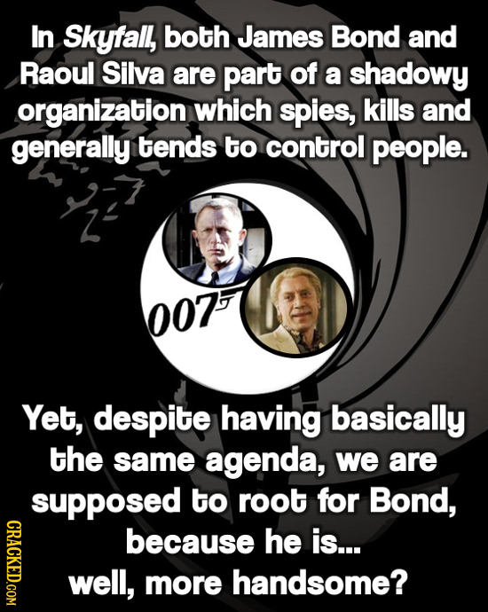 In Skyfall, both James Bond and Raoul Silva are part of a shadowy organization which spies, kills and generally tends to control people. 007 Yet, desp