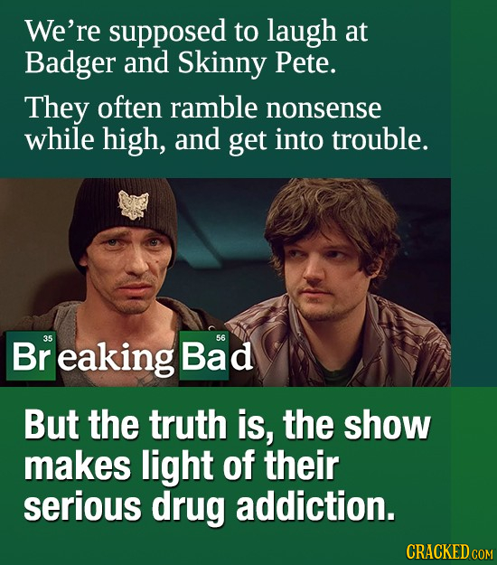 We're supposed to laugh at Badger and Skinny Pete. They often ramble nonsense while high, and get into trouble. Br 35 eaking Bad 56 But the truth is,