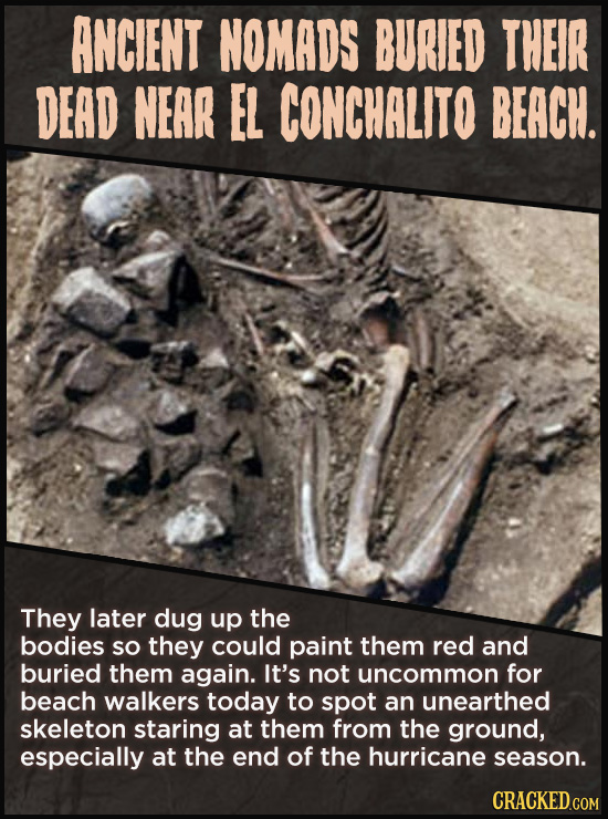 ANCIENT NOMADS BURIED THEIR DEAD NEAR EL CONCHALITO BEACH. They later dug up the bodies SO they could paint them red and buried them again. It's not u