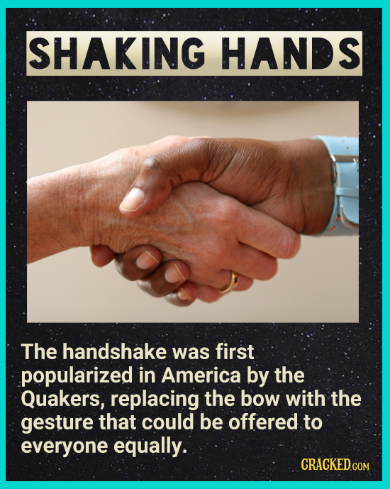 SHAKING HANDS The handshake was first popularized in America by the Quakers, replacing the bow with the gesture that could be offered to everyone equa
