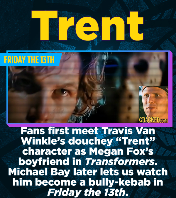 Trent FRIDAY THE 13TH CRACKED COM Fans first meet Travis Van Winkle's douchey Trent character as Megan Fox's boyfriend in Transformers. Michael Bay