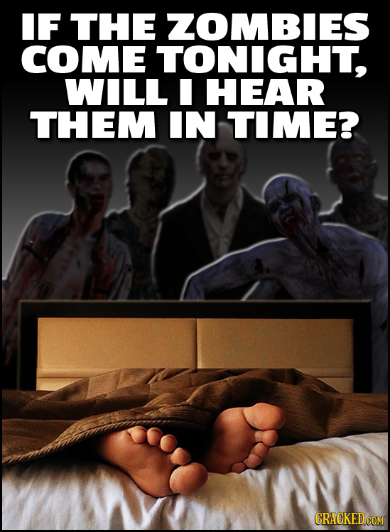 IF THE ZOMBIES COME TONIGHT, WILL HEAR THEM IN TIME?