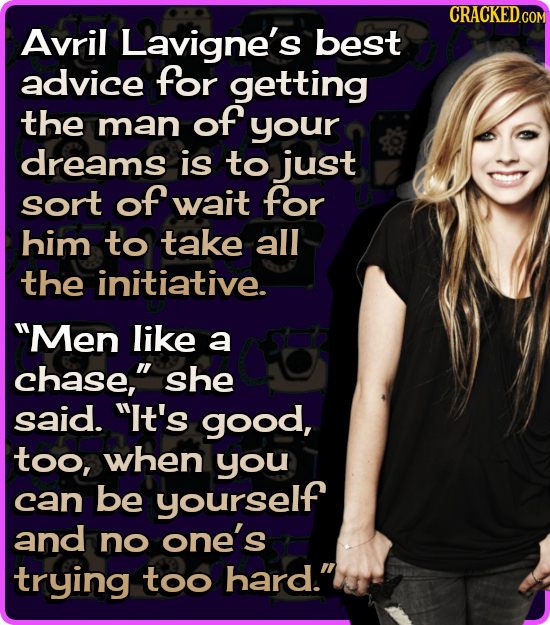 CRACKED.COM Avril Lavigne's best advice for getting the man of your dreams is to just sort of wait for him to take all the initiative. Men like a cha