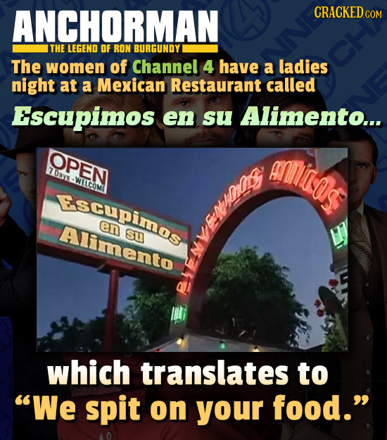 ANCHORMAN CRACKED cO THE LEGEND OF RON BURGUNDY The women of Channel 4 have a ladies night at a Mexican Restaurant called Escupimos en su Alimento...