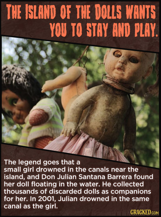 THE ISLAND OF THE DOLLS WANTS YOU TO STAY AND PLAY. The legend goes that a small girl drowned in the canals near the island, and Don Julian Santana Ba