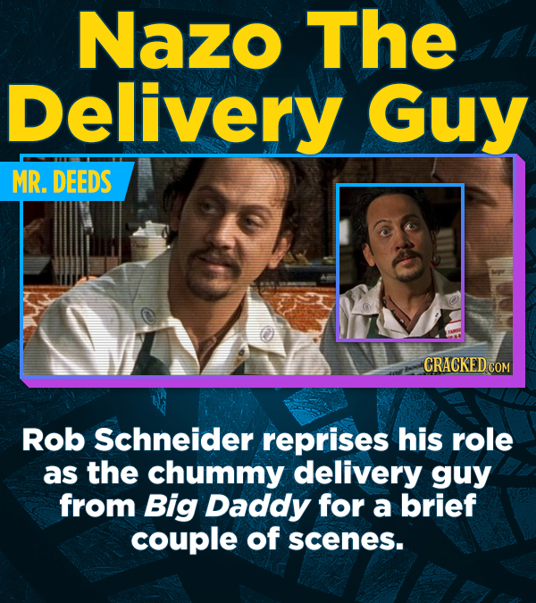 Nazo The Delivery Guy MR. DEEDS CRACKED COM Rob Schneider reprises his role as the chummy delivery guy from Big Daddy for a brief couple of scenes.
