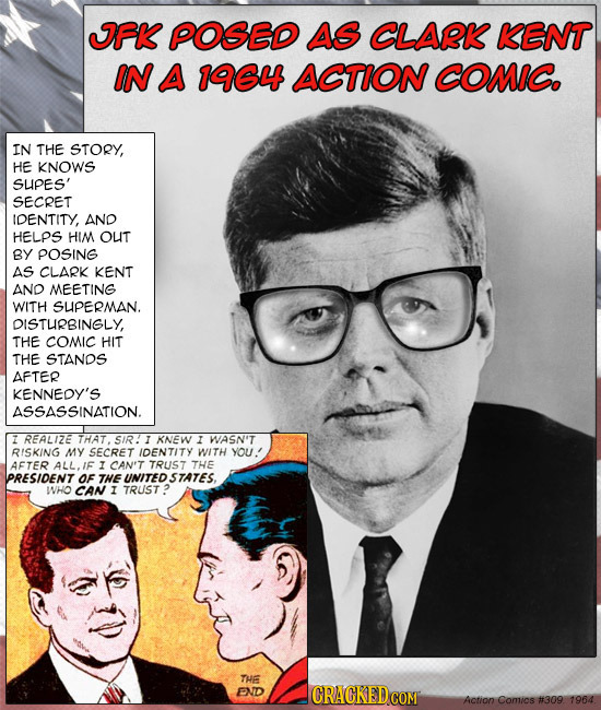 IFK POSED AS CLARK KENT IN A 1964 ACTION COMIC. IN THE STORY, HE KNOWS SUPES' SECRET IDENTITY, AND HELPS HIM OUT BY POSING AS CLARK KENT AND MEETING W