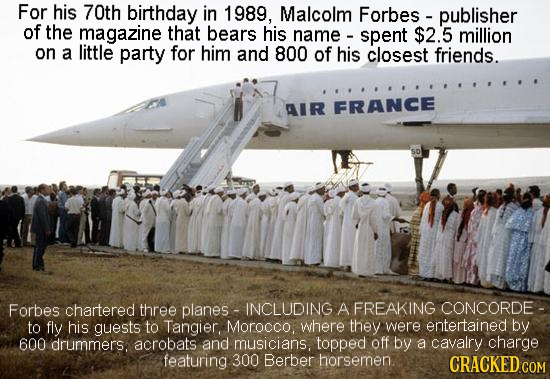 For his 70th birthday in 1989, Malcolm Forbes publisher of the magazine that bears his name spent $2.5 million on a little party for him and 800 of hi