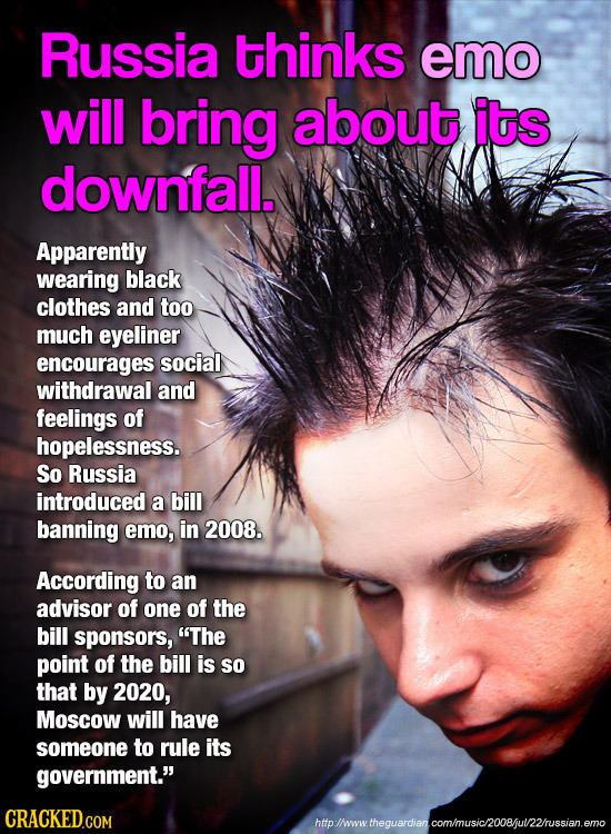 Russia thinks emo will bring about its downfall. Apparently wearing black clothes and too much eyeliner encourages social withdrawal and feelings of h