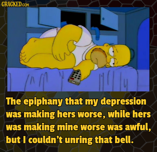 The epiphany that my depression was making hers worse, while hers was making mine worse was awful, but I couldn't unring that bell.