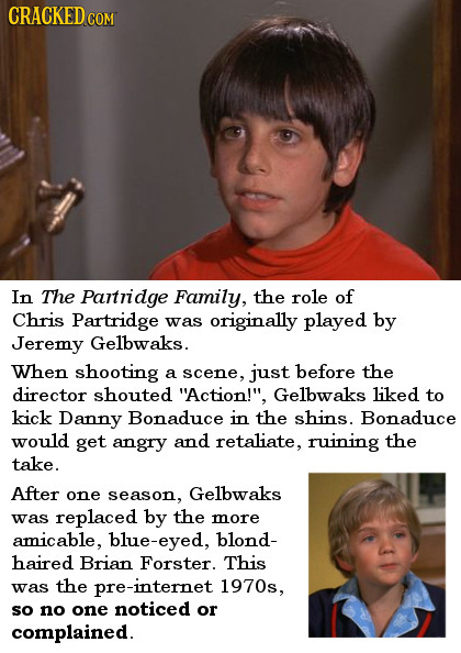 CRACKED COM In The Partridge Family, the role of Chris Partridge was originally played by Jeremy Gelbwaks. When shooting a scene, just before the dire