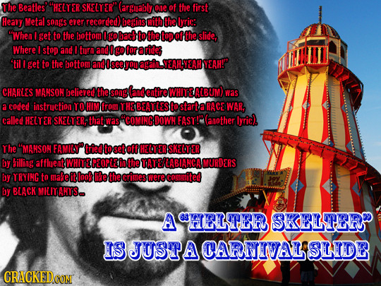 The Beatles' HELY ER SKELTER guably one of the first Heavy Metal songS ever recorded) begins with the lyric: When I get to the ottom Ign bac to the