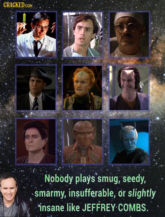 CRACKEDG COM Nobody plays smug, seedy, smarmy, insufferable, or slightly insane. like JEFFREY COMBS.