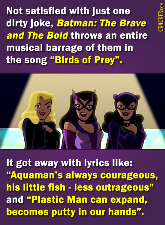 Not satisfied with just one dirty joke, Batman: The Brave and The Bold throws an entire CRA musical barrage of them in the song Birds of Prey'. It g