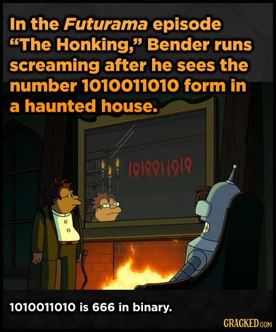 In the Futurama episode The Honking, Bender runs screaming after he sees the number 1010011010 form in a haunted house. 1019911919 1010011010 is 666