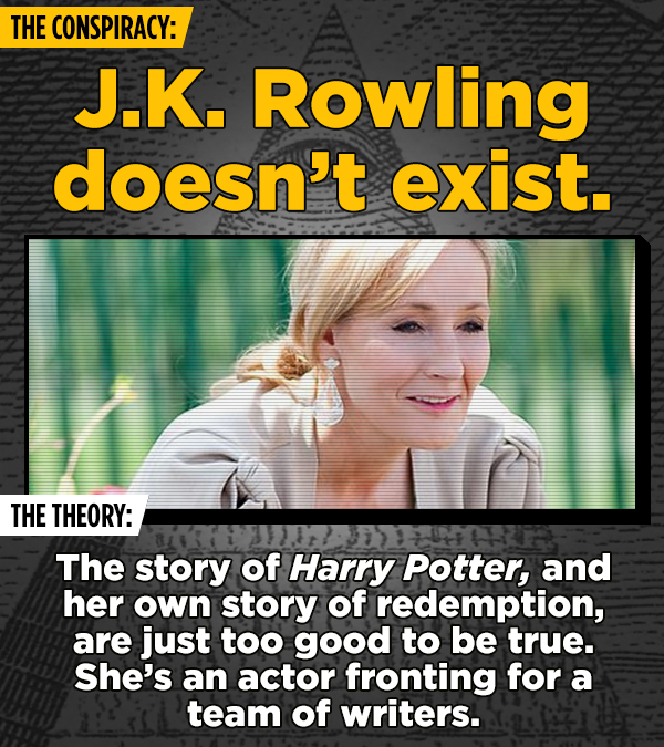 THE CONSPIRACY: J.K. Rowling doesn't exist. THE THEORY: The story of Harry Potter, and her own story of redemption, are just too good to be true. She'