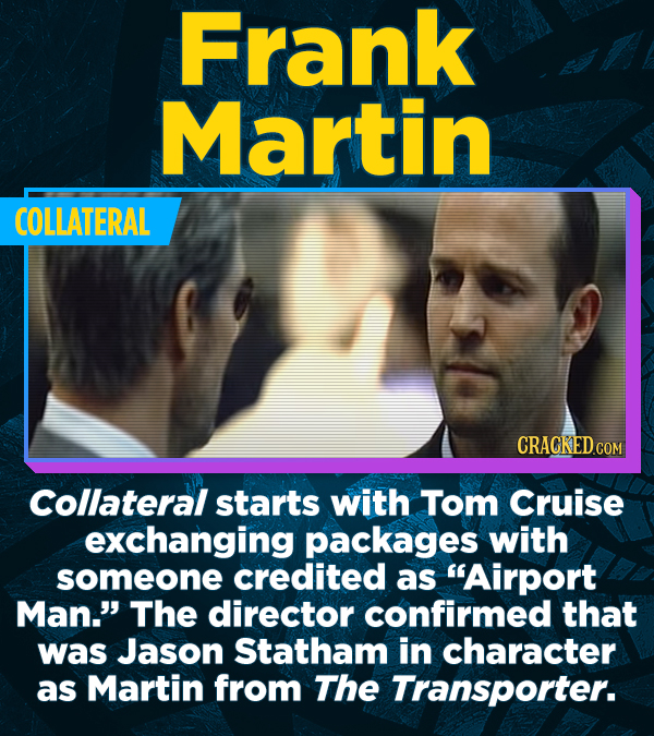 Frank Martin COLLATERAL Collateral starts with Tom Cruise exchanging packages with someone credited as Airport Man. The director confirmed that was