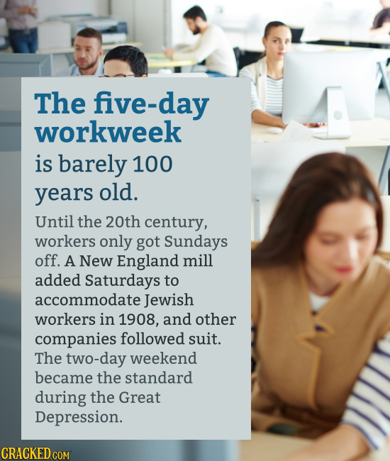 The five-day workweek is barely 100 years old. Until the 20th century, workers only got Sundays off. A New England mill added Saturdays to accommodate