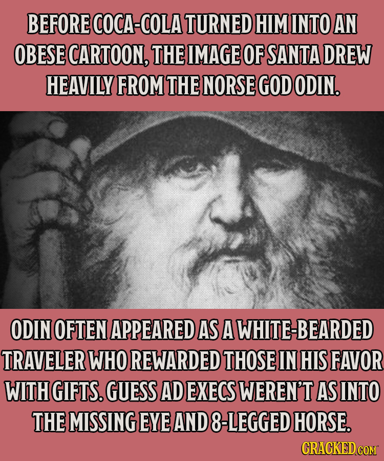 BEFORE COCA-COLA TURNED HIM INTO AN OBESE CARTOON, THE IMAGE OF SANTA DREW HEAVILY FROM THE NORSE GOD ODIN. ODIN OFTEN APPEARED AS A WHITE-BEARDED TRA