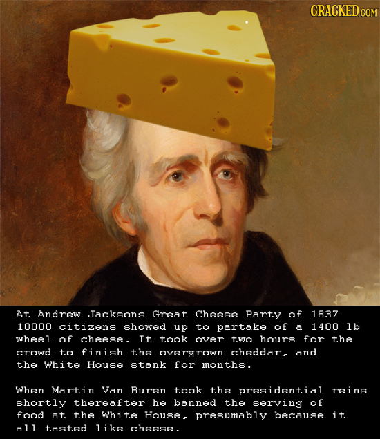 CRACKEDco At Andrew Jacksons Great Cheese Party of 1837 10000 citizens showed up ta partake of a 1400 lb wheel of cheese. It took aver two hours far t