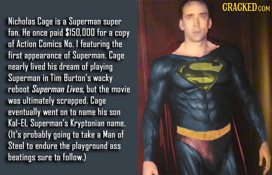 CRACKED.COM Nicholas Cage is a Superman super fan. He once paid $150.000 for a copy of Action Comics No. 1 featuring the first appearance of Superman.