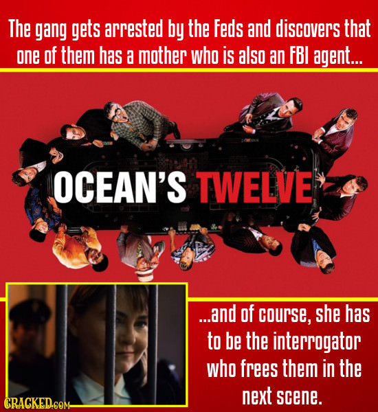 The gang gets arrested by the Feds and discovers that one of them has a mother who is also an FBI agent... OCEAN'S TWELVE ...and of courSE, she has to