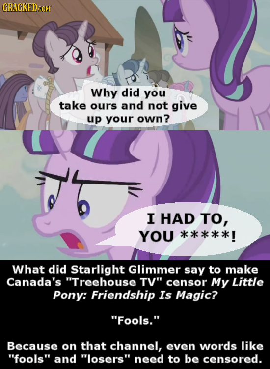Why did you take ours and not give up your own? I HAD TO, YOU **** *! What did Starlight Glimmer say to make Canada's Treehouse TV censor My Little