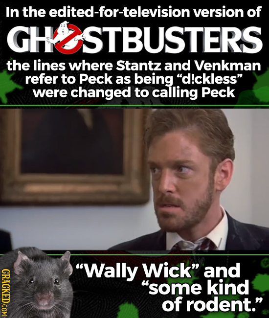 In the edited-for-television version of KUSTBUSTERS the lines where Stantz and Venkman refer to Peck as being d!ckless were changed to calling Peck